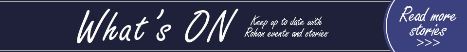 ROHAN - What's On. Keep up to date with Rohan events and stories. READ MORE STORIES.